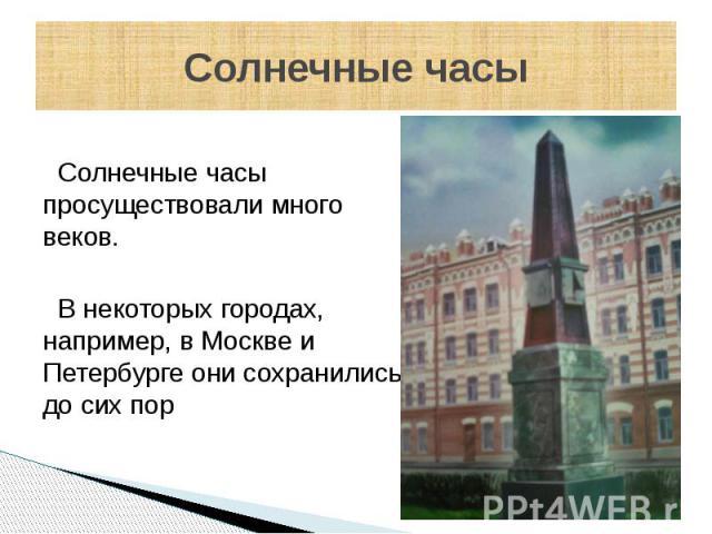 Солнечные часы Солнечные часы просуществовали много веков. В некоторых городах, например, в Москве и Петербурге они сохранились до сих пор