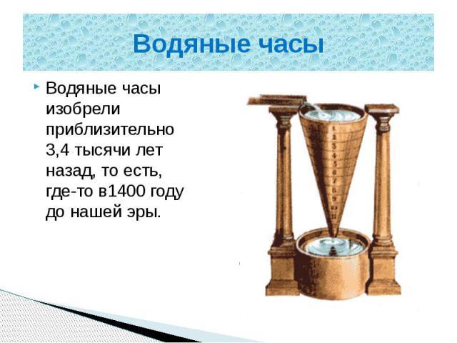 Водяные часы Водяные часы изобрели приблизительно 3,4 тысячи лет назад, то есть, где-то в1400 году до нашей эры.
