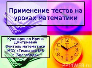 Применение тестов на уроках математики Кушнаренко Ирина Дмитриевна Учитель матем