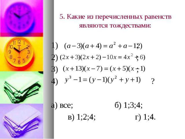 5. Какие из перечисленных равенств являются тождествами: 1) ; 2) ; 3) ; 4) ? а) все; б) 1;3;4; в) 1;2;4; г) 1;4.