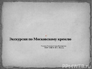 Экскурсия по Московскому кремлю Учитель Усенкова Елена Викторовна ГБОУ СОШ № 207
