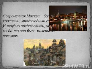 Современная Москва – большой, красивый, многолюдный город. И трудно представить,