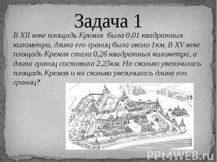 Задача 1 В XII веке площадь Кремля была 0,01 квадратных километра, длина его гра