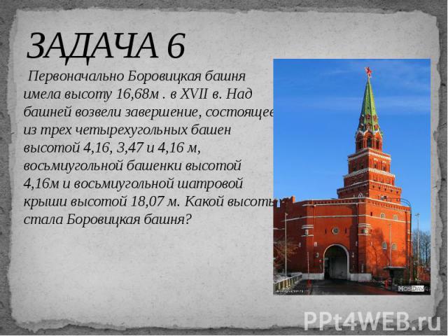 ЗАДАЧА 6 Первоначально Боровицкая башня имела высоту 16,68м . в XVII в. Над башней возвели завершение, состоящее из трех четырехугольных башен высотой 4,16, 3,47 и 4,16 м, восьмиугольной башенки высотой 4,16м и восьмиугольной шатровой крыши высотой …