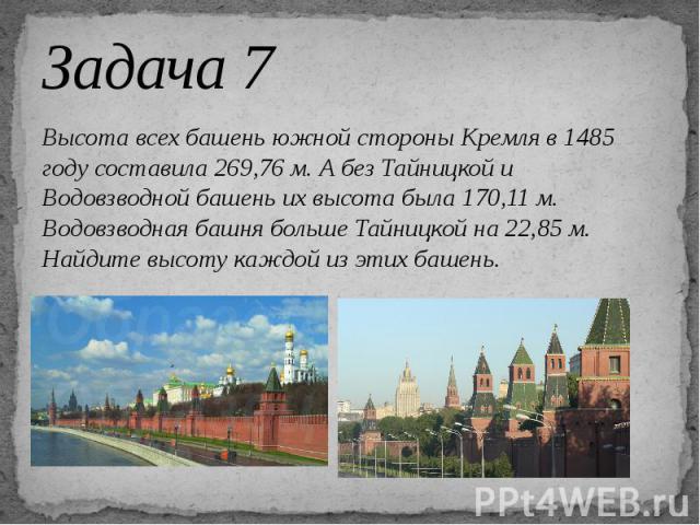 Задача 7 Высота всех башень южной стороны Кремля в 1485 году составила 269,76 м. А без Тайницкой и Водовзводной башень их высота была 170,11 м. Водовзводная башня больше Тайницкой на 22,85 м. Найдите высоту каждой из этих башень.