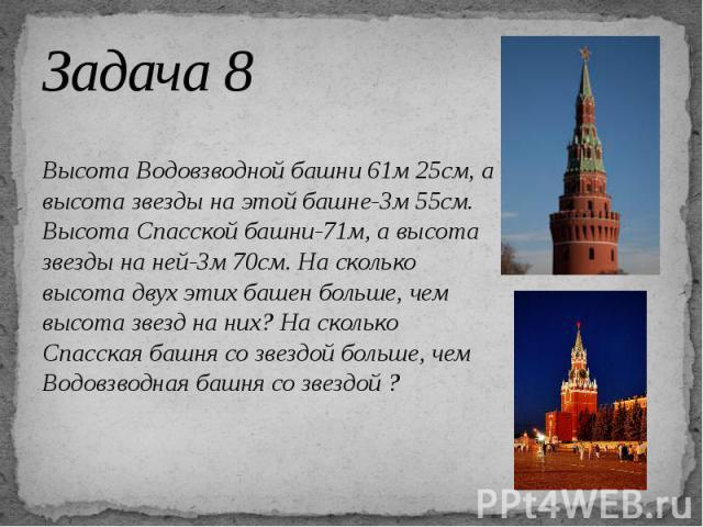 Задача 8 Высота Водовзводной башни 61м 25см, а высота звезды на этой башне-3м 55см. Высота Спасской башни-71м, а высота звезды на ней-3м 70см. На сколько высота двух этих башен больше, чем высота звезд на них? На сколько Спасская башня со звездой бо…
