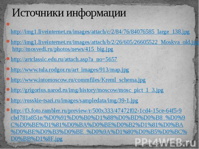 Источники информации http://img1.liveinternet.ru/images/attach/c/2/84/76/84076585_large_138.jpg http://img1.liveinternet.ru/images/attach/b/2/26/605/26605522_Moskva_old.jpg http://mosvedi.ru/photos/news/415_big.jpg http://artclassic.edu.ru/att…