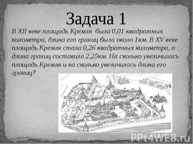 Задача 1 В XII веке площадь Кремля была 0,01 квадратных километра, длина его границ была около 1км. В XV веке площадь Кремля стала 0,26 квадратных километра, а длина границ составила 2,25км. На сколько увеличилась площадь Кремля и на сколько увеличи…