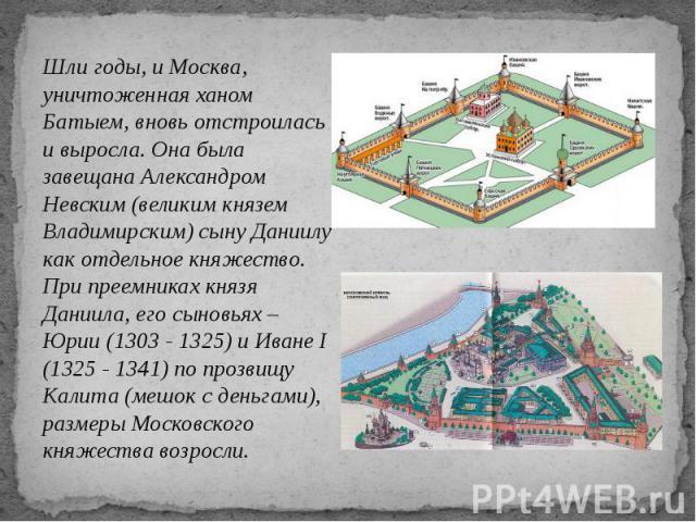 Шли годы, и Москва, уничтоженная ханом Батыем, вновь отстроилась и выросла. Она была завещана Александром Невским (великим князем Владимирским) сыну Даниилу как отдельное княжество. При преемниках князя Даниила, его сыновьях – Юрии (1303 - 1325) и И…