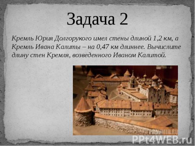 Задача 2 Кремль Юрия Долгорукого имел стены длиной 1,2 км, а Кремль Ивана Калиты – на 0,47 км длиннее. Вычислите длину стен Кремля, возведенного Иваном Калитой.