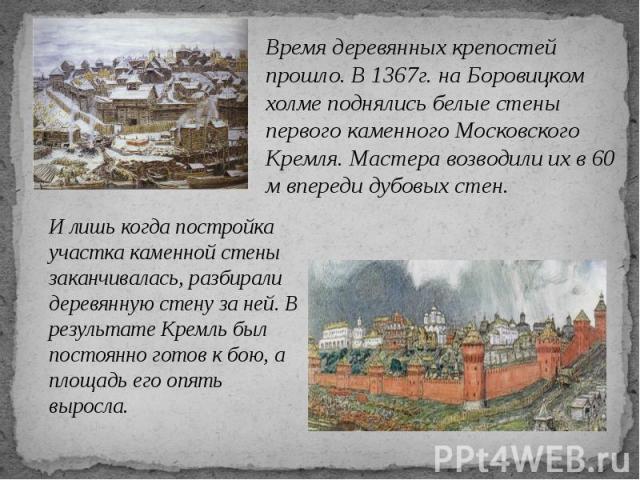 Время деревянных крепостей прошло. В 1367г. на Боровицком холме поднялись белые стены первого каменного Московского Кремля. Мастера возводили их в 60 м впереди дубовых стен.