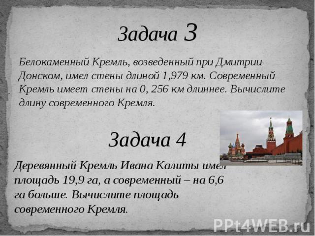 Задача 3 Белокаменный Кремль, возведенный при Дмитрии Донском, имел стены длиной 1,979 км. Современный Кремль имеет стены на 0, 256 км длиннее. Вычислите длину современного Кремля.