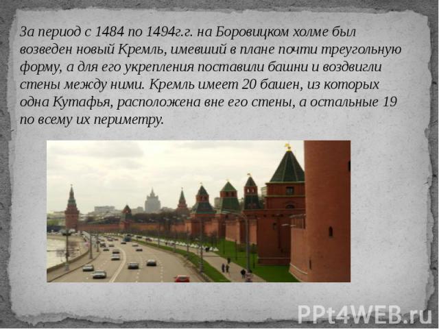 За период с 1484 по 1494г.г. на Боровицком холме был возведен новый Кремль, имевший в плане почти треугольную форму, а для его укрепления поставили башни и воздвигли стены между ними. Кремль имеет 20 башен, из которых одна Кутафья, расположена вне е…