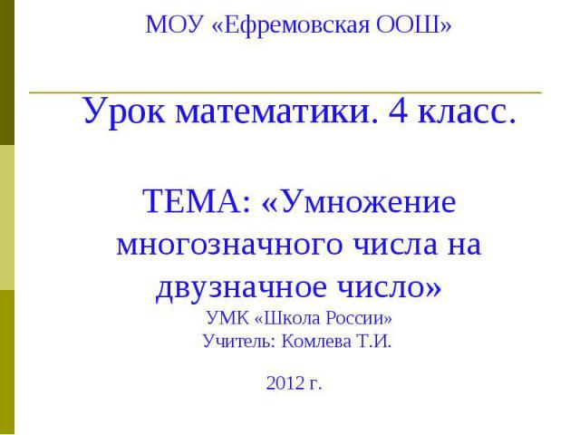 МОУ «Ефремовская ООШ» Урок математики. 4 класс. ТЕМА: «Умножение многозначного числа на двузначное число» УМК «Школа России» Учитель: Комлева Т.И. 2012 г.