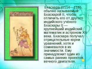 Бхаскара (1114—1185, обычно называемый Бхаскарой II, чтобы отличить его от друго