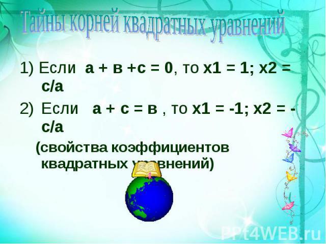 1) Если а + в +с = 0, то х1 = 1; х2 = с/а 1) Если а + в +с = 0, то х1 = 1; х2 = с/а Если а + с = в , то х1 = -1; х2 = - с/а (свойства коэффициентов квадратных уравнений)