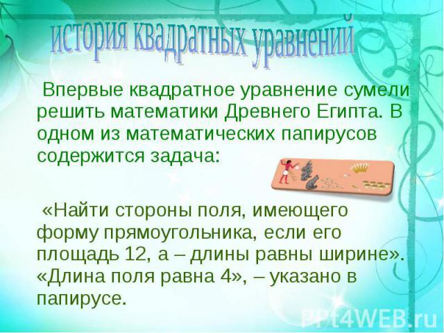 Впервые квадратное уравнение сумели решить математики Древнего Египта. В одном из математических папирусов содержится задача: Впервые квадратное уравнение сумели решить математики Древнего Египта. В одном из математических папирусов содержится задач…