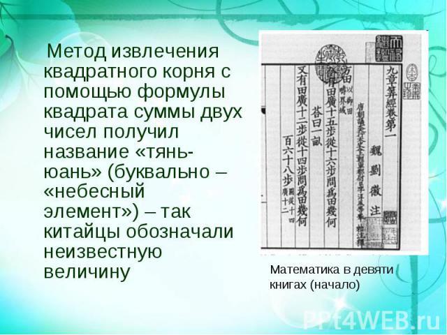 Метод извлечения квадратного корня с помощью формулы квадрата суммы двух чисел получил название «тянь-юань» (буквально – «небесный элемент») – так китайцы обозначали неизвестную величину Метод извлечения квадратного корня с помощью формулы квадрата …