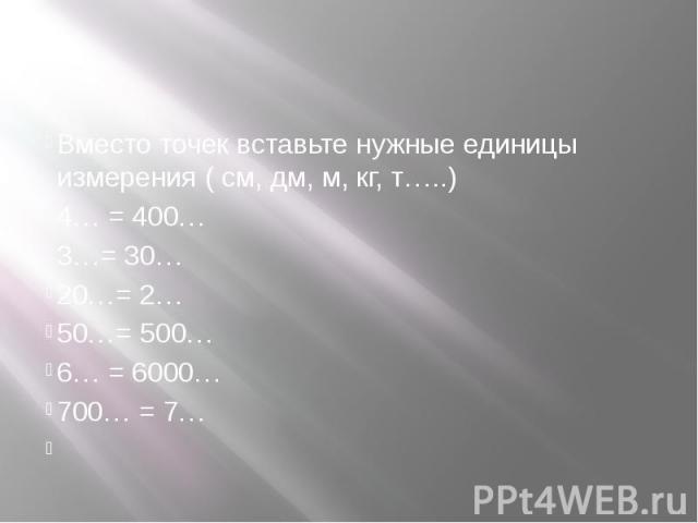 Вместо точек вставьте нужные единицы измерения ( см, дм, м, кг, т…..) 4… = 400… 3…= 30… 20…= 2… 50…= 500… 6… = 6000… 700… = 7…