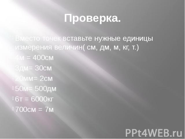 Проверка. Вместо точек вставьте нужные единицы измерения величин( см, дм, м, кг, т.) 4м = 400см 3дм= 30см 20мм= 2см 50м= 500дм 6т = 6000кг 700см = 7м