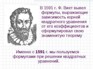 Именно с 1591 г. мы пользуемся формулами при решении квадратных уравнений. Именн