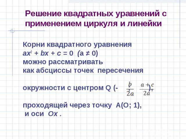 Корни квадратного уравнения Корни квадратного уравнения ах2 + bх + с = 0 (а ≠ 0) можно рассматривать как абсциссы точек пересечения окружности с центром Q (- ; ), проходящей через точку A(О; 1), и оси Ох .