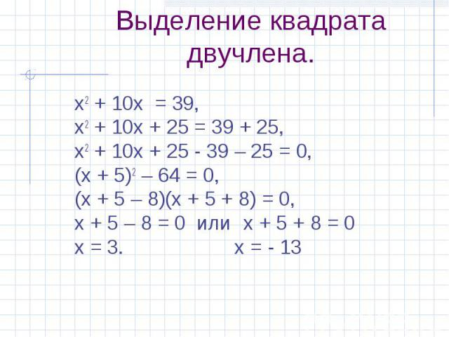 х2 + 10х = 39, х2 + 10х = 39, х2 + 10х + 25 = 39 + 25, х2 + 10х + 25 - 39 – 25 = 0, (х + 5)2 – 64 = 0, (х + 5 – 8)(х + 5 + 8) = 0, х + 5 – 8 = 0 или х + 5 + 8 = 0 х = 3. х = - 13