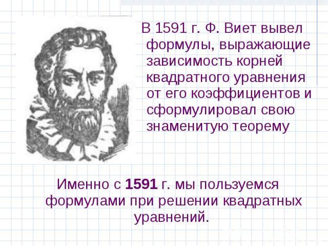 Именно с 1591 г. мы пользуемся формулами при решении квадратных уравнений. Именно с 1591 г. мы пользуемся формулами при решении квадратных уравнений.