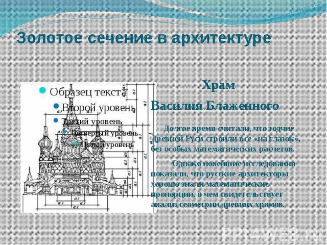 Золотое сечение в архитектуре Храм Василия Блаженного Долгое время считали, что зодчие Древней Руси строили все «на глазок», без особых математических расчетов. Однако новейшие исследования показали, что русские архитекторы хорошо знали математическ…
