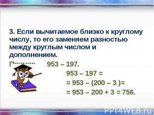 3. Если вычитаемое близко к круглому числу, то его заменяем разностью между круг