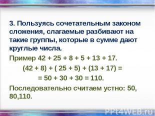 3. Пользуясь сочетательным законом сложения, слагаемые разбивают на такие группы