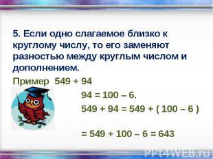 5. Если одно слагаемое близко к круглому числу, то его заменяют разностью между
