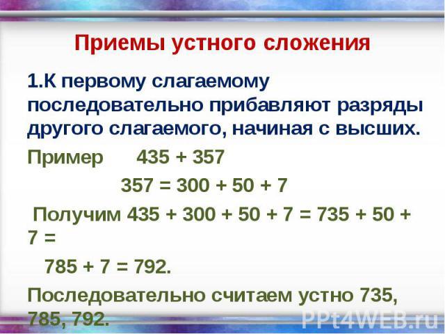 1.К первому слагаемому последовательно прибавляют разряды другого слагаемого, начиная с высших. 1.К первому слагаемому последовательно прибавляют разряды другого слагаемого, начиная с высших. Пример 435 + 357 357 = 300 + 50 + 7 Получим 435 + 300 + 5…