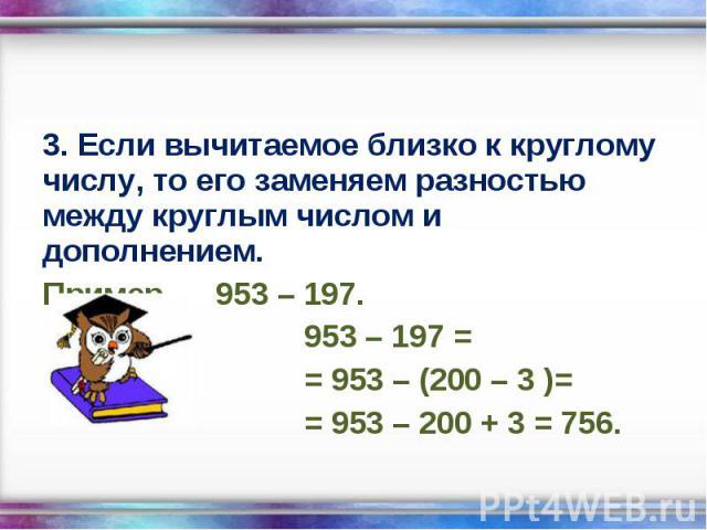 3. Если вычитаемое близко к круглому числу, то его заменяем разностью между круглым числом и дополнением. 3. Если вычитаемое близко к круглому числу, то его заменяем разностью между круглым числом и дополнением. Пример 953 – 197. 953 – 197 = = 953 –…