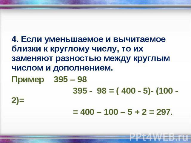 4. Если уменьшаемое и вычитаемое близки к круглому числу, то их заменяют разностью между круглым числом и дополнением. 4. Если уменьшаемое и вычитаемое близки к круглому числу, то их заменяют разностью между круглым числом и дополнением. Пример 395 …