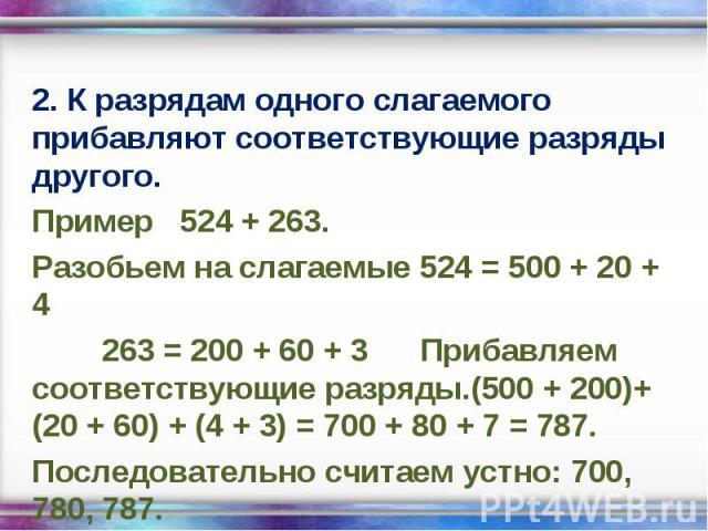 2. К разрядам одного слагаемого прибавляют соответствующие разряды другого. 2. К разрядам одного слагаемого прибавляют соответствующие разряды другого. Пример 524 + 263. Разобьем на слагаемые 524 = 500 + 20 + 4 263 = 200 + 60 + 3 Прибавляем соответс…