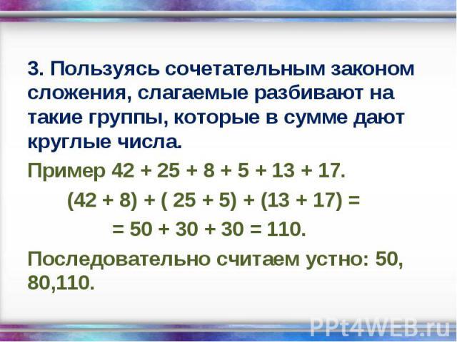 3. Пользуясь сочетательным законом сложения, слагаемые разбивают на такие группы, которые в сумме дают круглые числа. 3. Пользуясь сочетательным законом сложения, слагаемые разбивают на такие группы, которые в сумме дают круглые числа. Пример 42 + 2…