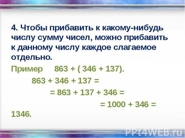 4. Чтобы прибавить к какому-нибудь числу сумму чисел, можно прибавить к данному числу каждое слагаемое отдельно. 4. Чтобы прибавить к какому-нибудь числу сумму чисел, можно прибавить к данному числу каждое слагаемое отдельно. Пример 863 + ( 346 + 13…