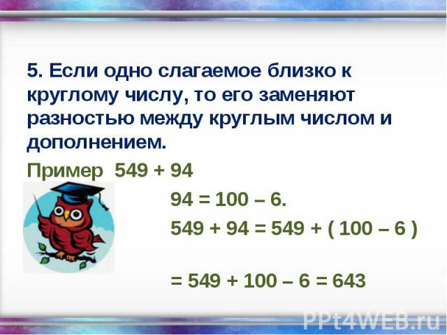 5. Если одно слагаемое близко к круглому числу, то его заменяют разностью между круглым числом и дополнением. 5. Если одно слагаемое близко к круглому числу, то его заменяют разностью между круглым числом и дополнением. Пример 549 + 94 94 = 100 – 6.…