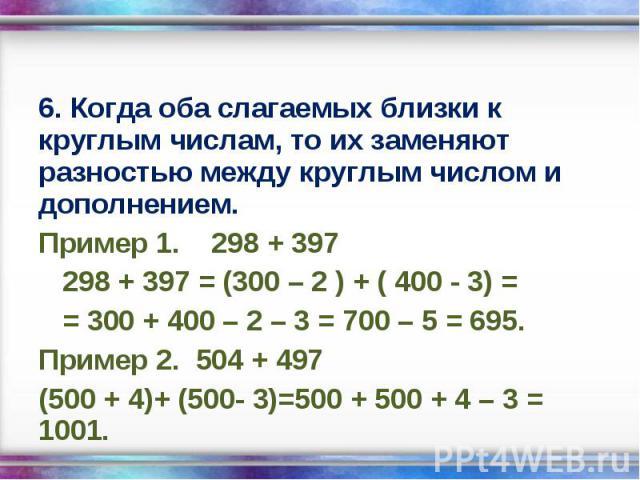 6. Когда оба слагаемых близки к круглым числам, то их заменяют разностью между круглым числом и дополнением. 6. Когда оба слагаемых близки к круглым числам, то их заменяют разностью между круглым числом и дополнением. Пример 1. 298 + 397 298 + 397 =…