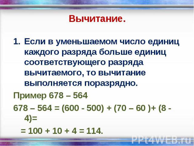 Если в уменьшаемом число единиц каждого разряда больше единиц соответствующего разряда вычитаемого, то вычитание выполняется поразрядно. Если в уменьшаемом число единиц каждого разряда больше единиц соответствующего разряда вычитаемого, то вычитание…