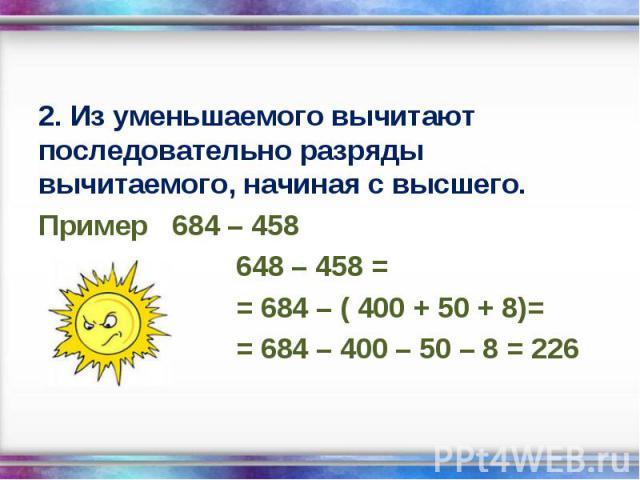 2. Из уменьшаемого вычитают последовательно разряды вычитаемого, начиная с высшего. 2. Из уменьшаемого вычитают последовательно разряды вычитаемого, начиная с высшего. Пример 684 – 458 648 – 458 = = 684 – ( 400 + 50 + 8)= = 684 – 400 – 50 – 8 = 226