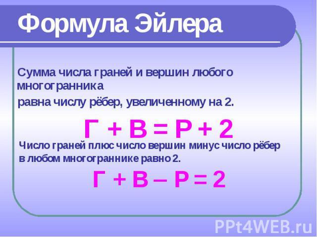 Сумма числа граней и вершин любого многогранника Сумма числа граней и вершин любого многогранника равна числу рёбер, увеличенному на 2. Г + В = Р + 2