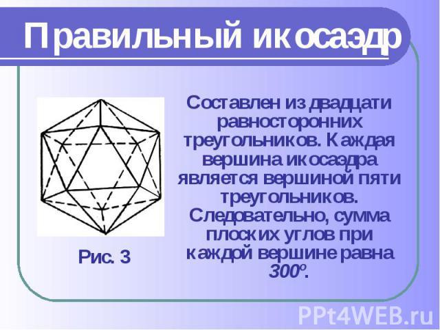 Составлен из двадцати равносторонних треугольников. Каждая вершина икосаэдра является вершиной пяти треугольников. Следовательно, сумма плоских углов при каждой вершине равна 300º. Составлен из двадцати равносторонних треугольников. Каждая вершина и…