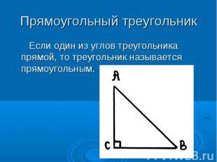 Прямоугольный треугольник Если один из углов треугольника прямой, то треугольник