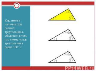Как, имея в наличии три равных треугольника, убедиться в том, что сумма углов тр