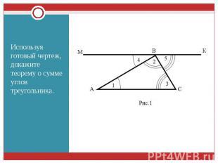 Используя готовый чертеж, докажите теорему о сумме углов треугольника. Используя