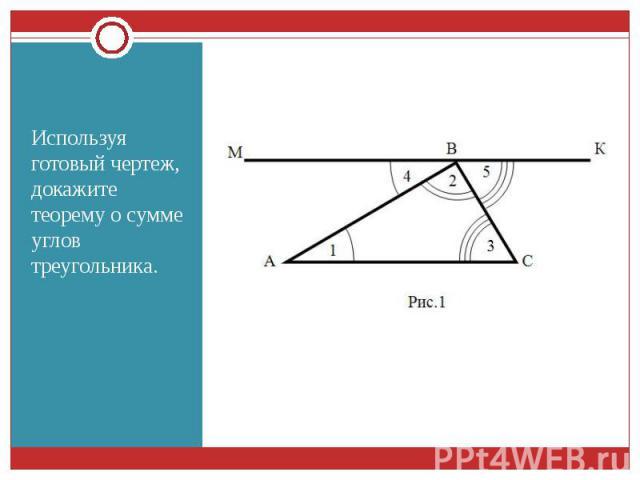 Используя готовый чертеж, докажите теорему о сумме углов треугольника. Используя готовый чертеж, докажите теорему о сумме углов треугольника.