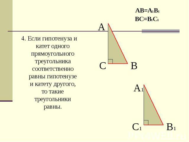 4. Если гипотенуза и катет одного прямоугольного треугольника соответственно равны гипотенузе и катету другого, то такие треугольники равны. 4. Если гипотенуза и катет одного прямоугольного треугольника соответственно равны гипотенузе и катету друго…