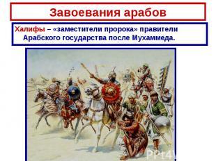 Завоевания арабов Халифы – «заместители пророка» правители Арабского государства